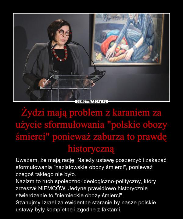 """Żydzi mają problem z karaniem za użycie sformułowania """"polskie obozy śmierci"""" ponieważ zaburza to prawdę historyczną – Uważam, że mają rację. Należy ustawę poszerzyć i zakazać sformułowania """"nazistowskie obozy śmierci"""", ponieważ czegoś takiego nie było.Nazizm to ruch społeczno-ideologiczno-polityczny, który zrzeszał NIEMCÓW. Jedyne prawidłowo historycznie stwierdzenie to """"niemieckie obozy śmierci"""".Szanujmy Izrael za ewidentne staranie by nasze polskie ustawy były kompletne i zgodne z faktami."""