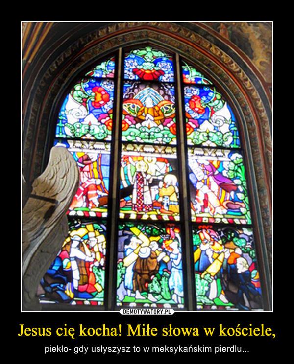 Jesus cię kocha! Miłe słowa w kościele, – piekło- gdy usłyszysz to w meksykańskim pierdlu...