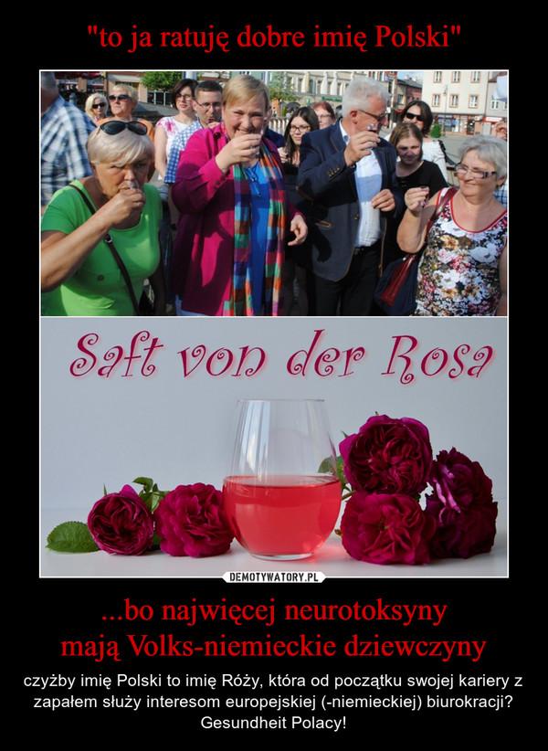 ...bo najwięcej neurotoksynymają Volks-niemieckie dziewczyny – czyżby imię Polski to imię Róży, która od początku swojej kariery z zapałem służy interesom europejskiej (-niemieckiej) biurokracji?Gesundheit Polacy!