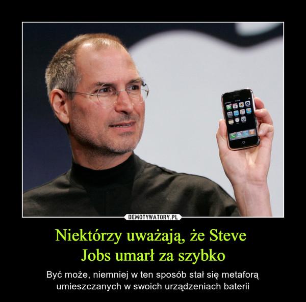 Niektórzy uważają, że Steve Jobs umarł za szybko – Być może, niemniej w ten sposób stał się metaforą umieszczanych w swoich urządzeniach baterii