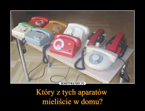 Który z tych aparatów mieliście w domu? –