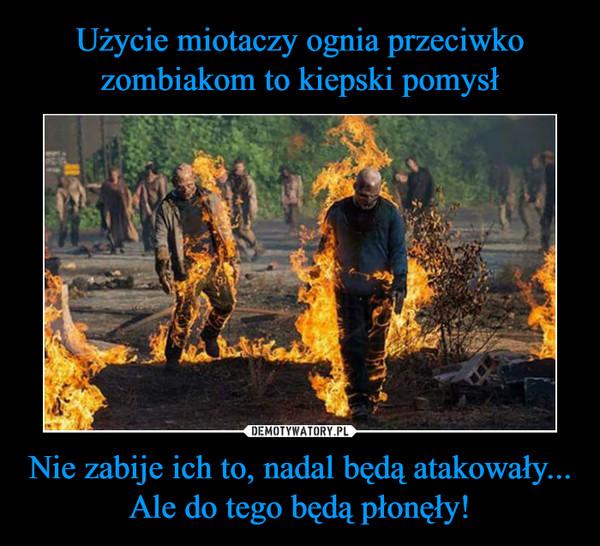 Nie zabije ich to, nadal będą atakowały...Ale do tego będą płonęły! –