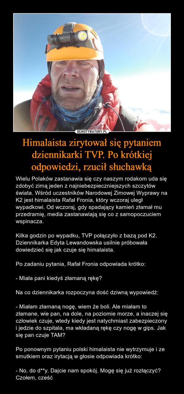 Himalaista zirytował się pytaniem dziennikarki TVP. Po krótkiej odpowiedzi, rzucił słuchawką – Wielu Polaków zastanawia się czy naszym rodakom uda się zdobyć zimą jeden z najniebezpieczniejszych szczytów świata. Wśród uczestników Narodowej Zimowej Wyprawy na K2 jest himalaista Rafał Fronia, który wczoraj uległ wypadkowi. Od wczoraj, gdy spadający kamień złamał mu przedramię, media zastanawiają się co z samopoczuciem wspinacza.Kilka godzin po wypadku, TVP połączyło z bazą pod K2. Dziennikarka Edyta Lewandowska usilnie próbowała dowiedzieć się jak czuje się himalaista.Po zadaniu pytania, Rafał Fronia odpowiada krótko:- Miała pani kiedyś złamaną rękę?Na co dziennikarka rozpoczyna dość dziwną wypowiedź:- Miałam złamaną nogę, wiem że boli. Ale miałam to złamane, wie pan, na dole, na poziomie morze, a inaczej się człowiek czuje, wtedy kiedy jest natychmiast zabezpieczony i jedzie do szpitala, ma wkładaną rękę czy nogę w gips. Jak się pan czuje TAM?Po ponownym pytaniu polski himalaista nie wytrzymuje i ze smutkiem oraz irytacją w głosie odpowiada krótko:- No, do d**y. Dajcie nam spokój. Mogę się już rozłączyć? Czołem, cześć