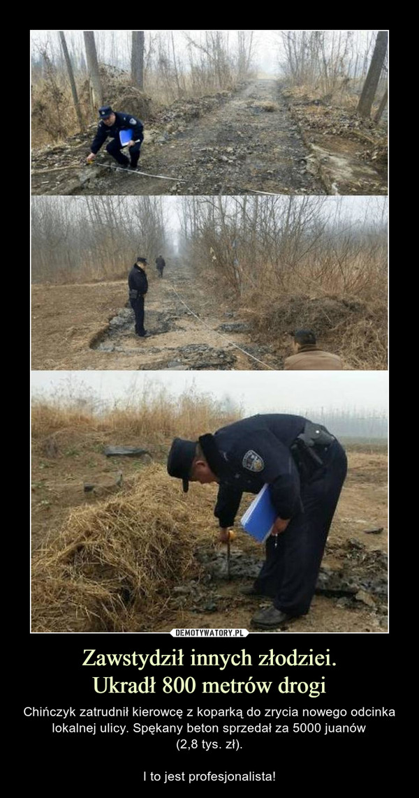 Zawstydził innych złodziei.Ukradł 800 metrów drogi – Chińczyk zatrudnił kierowcę z koparką do zrycia nowego odcinka lokalnej ulicy. Spękany beton sprzedał za 5000 juanów(2,8 tys. zł).I to jest profesjonalista!