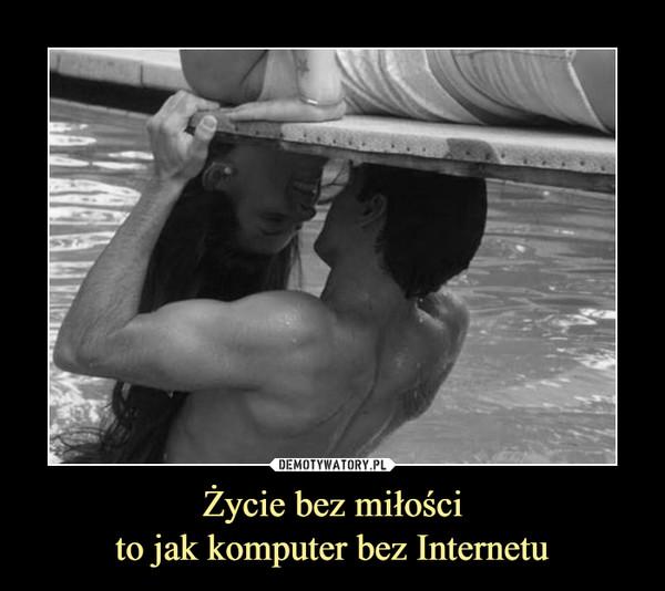 Życie bez miłościto jak komputer bez Internetu –