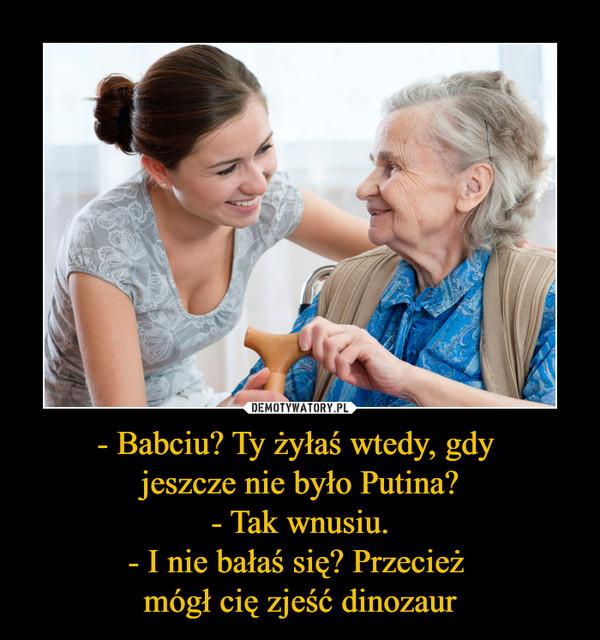 - Babciu? Ty żyłaś wtedy, gdy jeszcze nie było Putina?- Tak wnusiu.- I nie bałaś się? Przecież mógł cię zjeść dinozaur –