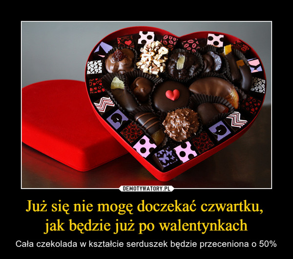 Już się nie mogę doczekać czwartku, jak będzie już po walentynkach – Cała czekolada w kształcie serduszek będzie przeceniona o 50%