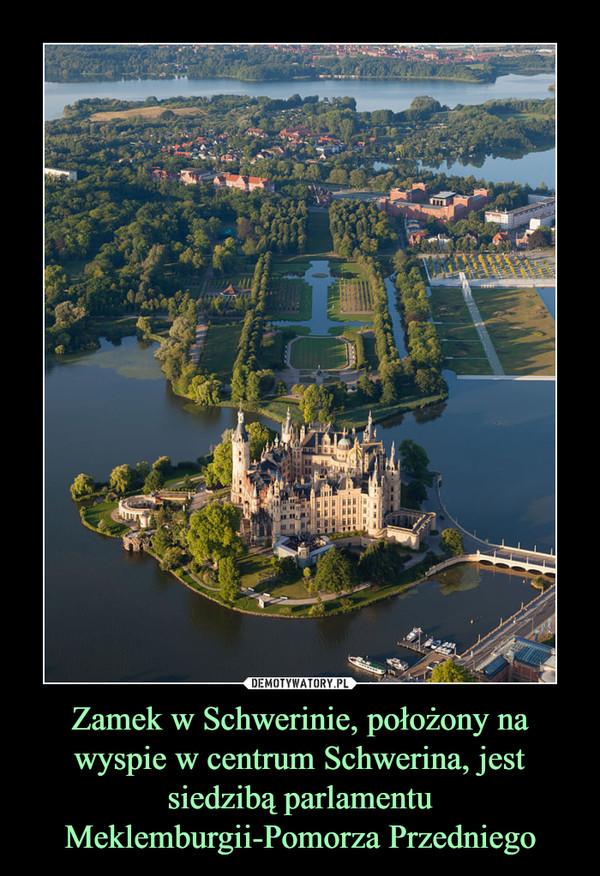 Zamek w Schwerinie, położony na wyspie w centrum Schwerina, jest siedzibą parlamentu Meklemburgii-Pomorza Przedniego –