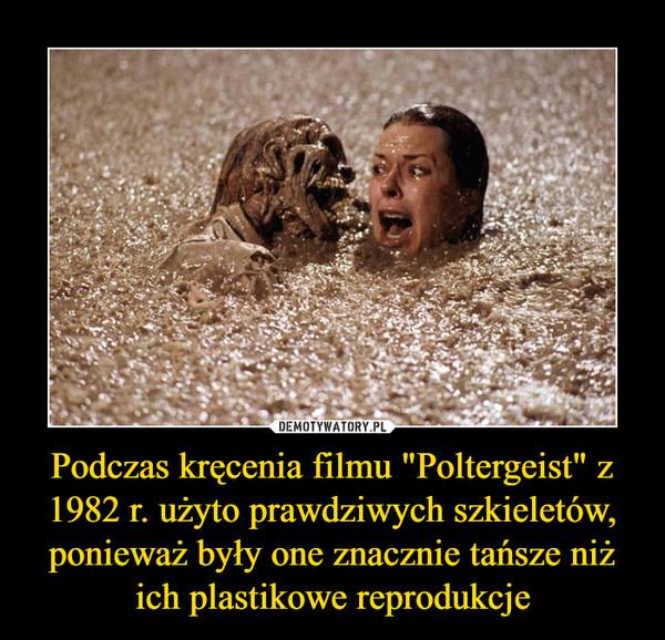 """Podczas kręcenia filmu """"Poltergeist"""" z 1982 r. użyto prawdziwych szkieletów, ponieważ były one znacznie tańsze niż ich plastikowe reprodukcje –"""
