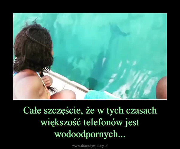 Całe szczęście, że w tych czasach większość telefonów jest wodoodpornych... –