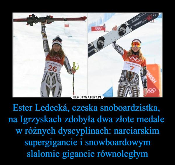 Ester Ledecká, czeska snoboardzistka, na Igrzyskach zdobyła dwa złote medale w różnych dyscyplinach: narciarskim supergigancie i snowboardowym slalomie gigancie równoległym –