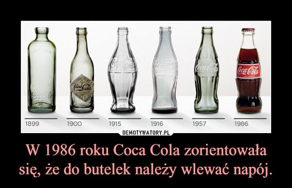 W 1986 roku Coca Cola zorientowała się, że do butelek należy wlewać napój. –