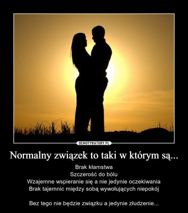 Normalny związek to taki w którym są... – Brak kłamstwaSzczerość do bóluWzajemne wspieranie się a nie jedynie oczekiwaniaBrak tajemnic między sobą wywołujących niepokójBez tego nie będzie związku a jedynie złudzenie...