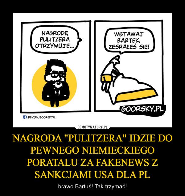 """NAGRODA """"PULITZERA"""" IDZIE DO PEWNEGO NIEMIECKIEGO PORATALU ZA FAKENEWS Z SANKCJAMI USA DLA PL – brawo Bartuś! Tak trzymać!"""
