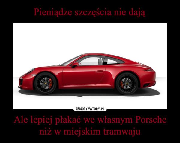 Ale lepiej płakać we własnym Porsche niż w miejskim tramwaju –