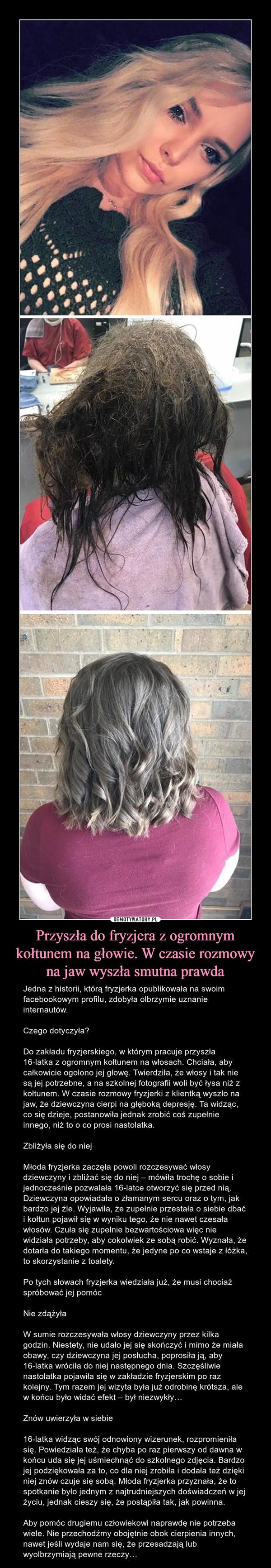 Przyszła do fryzjera z ogromnym kołtunem na głowie. W czasie rozmowy na jaw wyszła smutna prawda – Jedna z historii, którą fryzjerka opublikowała na swoim facebookowym profilu, zdobyła olbrzymie uznanie internautów.Czego dotyczyła?Do zakładu fryzjerskiego, w którym pracuje przyszła 16-latka z ogromnym kołtunem na włosach. Chciała, aby całkowicie ogolono jej głowę. Twierdziła, że włosy i tak nie są jej potrzebne, a na szkolnej fotografii woli być łysa niż z kołtunem. W czasie rozmowy fryzjerki z klientką wyszło na jaw, że dziewczyna cierpi na głęboką depresję. Ta widząc, co się dzieje, postanowiła jednak zrobić coś zupełnie innego, niż to o co prosi nastolatka.Zbliżyła się do niejMłoda fryzjerka zaczęła powoli rozczesywać włosy dziewczyny i zbliżać się do niej – mówiła trochę o sobie i jednocześnie pozwalała 16-latce otworzyć się przed nią. Dziewczyna opowiadała o złamanym sercu oraz o tym, jak bardzo jej źle. Wyjawiła, że zupełnie przestała o siebie dbać i kołtun pojawił się w wyniku tego, że nie nawet czesała włosów. Czuła się zupełnie bezwartościowa więc nie widziała potrzeby, aby cokolwiek ze sobą robić. Wyznała, że dotarła do takiego momentu, że jedyne po co wstaje z łóżka, to skorzystanie z toalety.Po tych słowach fryzjerka wiedziała już, że musi chociaż spróbować jej pomócNie zdążyłaW sumie rozczesywała włosy dziewczyny przez kilka godzin. Niestety, nie udało jej się skończyć i mimo że miała obawy, czy dziewczyna jej posłucha, poprosiła ją, aby 16-latka wróciła do niej następnego dnia. Szczęśliwie nastolatka pojawiła się w zakładzie fryzjerskim po raz kolejny. Tym razem jej wizyta była już odrobinę krótsza, ale w końcu było widać efekt – był niezwykły…Znów uwierzyła w siebie16-latka widząc swój odnowiony wizerunek, rozpromieniła się. Powiedziała też, że chyba po raz pierwszy od dawna w końcu uda się jej uśmiechnąć do szkolnego zdjęcia. Bardzo jej podziękowała za to, co dla niej zrobiła i dodała też dzięki niej znów czuje się sobą. Młoda fryzjerka przyznała, że