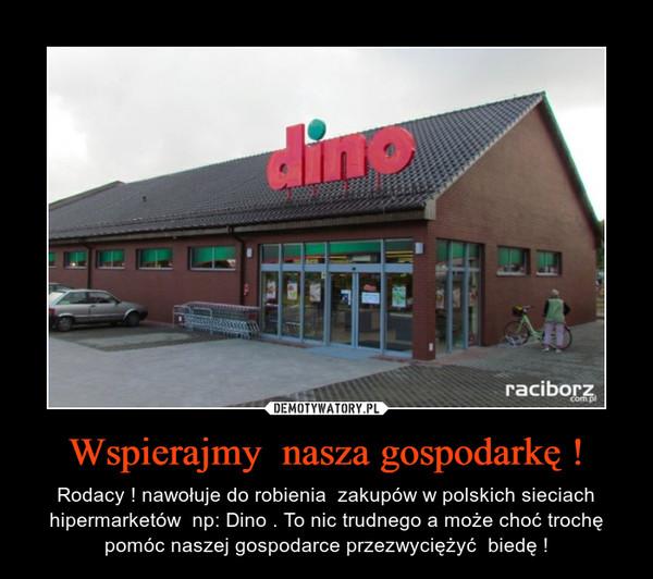 Wspierajmy  nasza gospodarkę ! – Rodacy ! nawołuje do robienia  zakupów w polskich sieciach hipermarketów  np: Dino . To nic trudnego a może choć trochę pomóc naszej gospodarce przezwyciężyć  biedę !