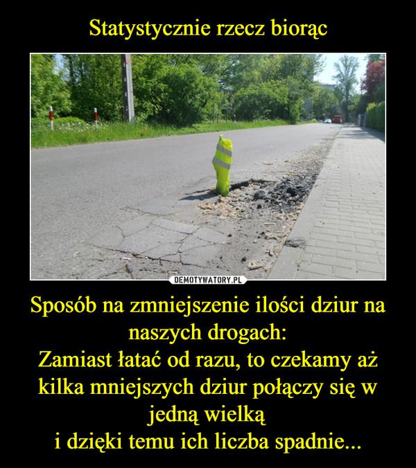 Sposób na zmniejszenie ilości dziur na naszych drogach:Zamiast łatać od razu, to czekamy aż kilka mniejszych dziur połączy się w jedną wielkąi dzięki temu ich liczba spadnie... –