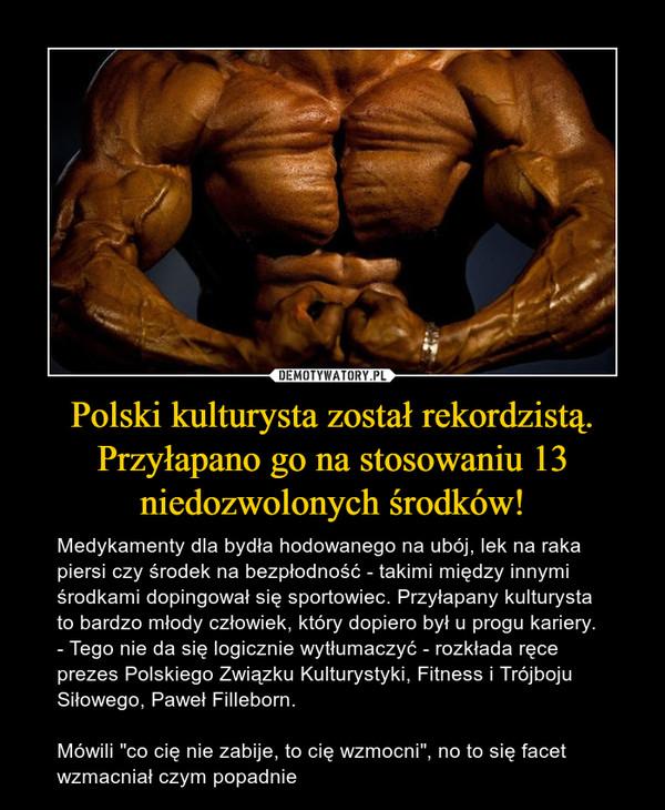 """Polski kulturysta został rekordzistą. Przyłapano go na stosowaniu 13 niedozwolonych środków! – Medykamenty dla bydła hodowanego na ubój, lek na raka piersi czy środek na bezpłodność - takimi między innymi środkami dopingował się sportowiec. Przyłapany kulturysta to bardzo młody człowiek, który dopiero był u progu kariery. - Tego nie da się logicznie wytłumaczyć - rozkłada ręce prezes Polskiego Związku Kulturystyki, Fitness i Trójboju Siłowego, Paweł Filleborn.Mówili """"co cię nie zabije, to cię wzmocni"""", no to się facet wzmacniał czym popadnie"""