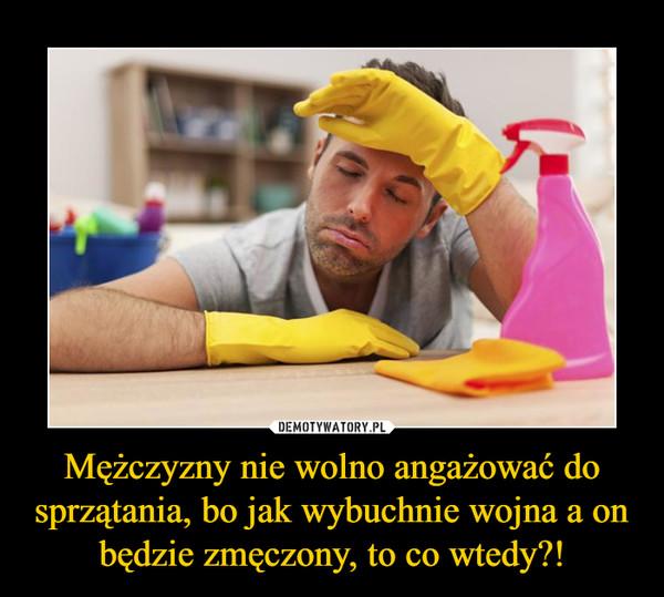Mężczyzny nie wolno angażować do sprzątania, bo jak wybuchnie wojna a on będzie zmęczony, to co wtedy?! –