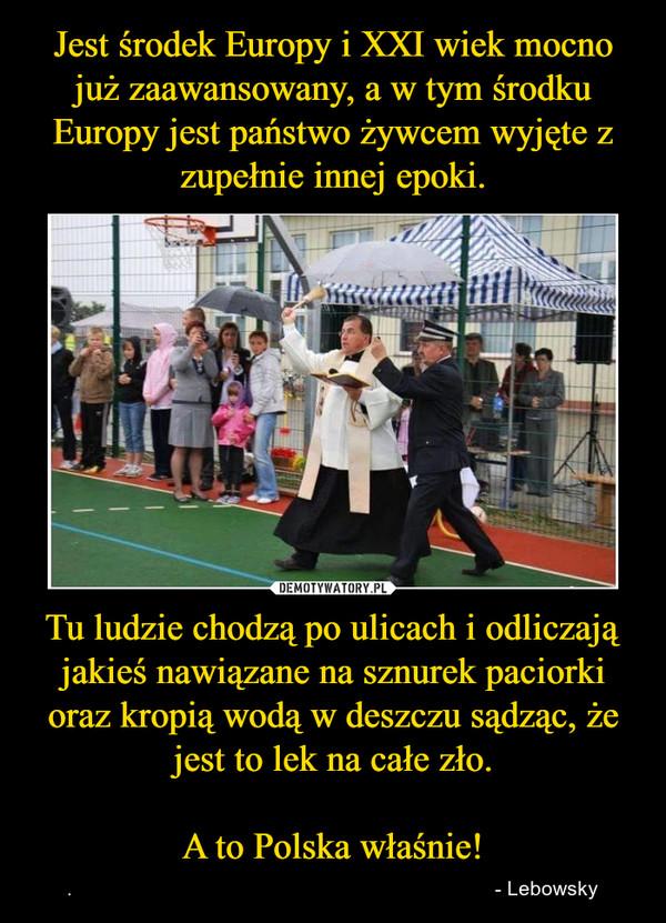Tu ludzie chodzą po ulicach i odliczają jakieś nawiązane na sznurek paciorki oraz kropią wodą w deszczu sądząc, że jest to lek na całe zło.A to Polska właśnie! – .                                                                          - Lebowsky