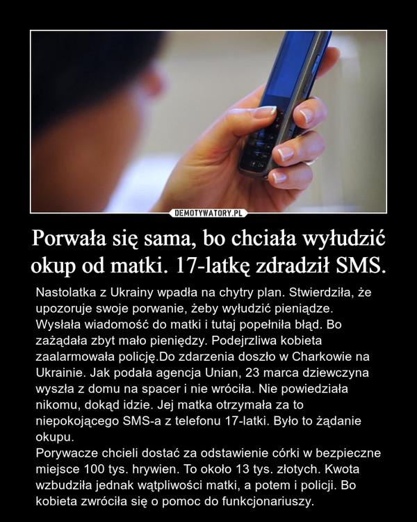 Porwała się sama, bo chciała wyłudzić okup od matki. 17-latkę zdradził SMS. – Nastolatka z Ukrainy wpadła na chytry plan. Stwierdziła, że upozoruje swoje porwanie, żeby wyłudzić pieniądze. Wysłała wiadomość do matki i tutaj popełniła błąd. Bo zażądała zbyt mało pieniędzy. Podejrzliwa kobieta zaalarmowała policję.Do zdarzenia doszło w Charkowie na Ukrainie. Jak podała agencja Unian, 23 marca dziewczyna wyszła z domu na spacer i nie wróciła. Nie powiedziała nikomu, dokąd idzie. Jej matka otrzymała za to niepokojącego SMS-a z telefonu 17-latki. Było to żądanie okupu.Porywacze chcieli dostać za odstawienie córki w bezpieczne miejsce 100 tys. hrywien. To około 13 tys. złotych. Kwota wzbudziła jednak wątpliwości matki, a potem i policji. Bo kobieta zwróciła się o pomoc do funkcjonariuszy.