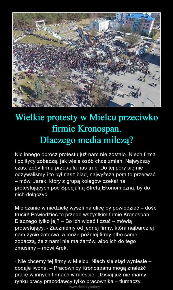 Wielkie protesty w Mielcu przeciwko firmie Kronospan.Dlaczego media milczą? – Nic innego oprócz protestu już nam nie zostało. Niech firma i politycy zobaczą, jak wiele osób chce zmian. Najwyższy czas, żeby firma przestała nas truć. Do tej pory się nie odzywaliśmy i to był nasz błąd, najwyższa pora to przerwać – mówi Jarek, który z grupą kolegów czekał na protestujących pod Specjalną Strefą Ekonomiczna, by do nich dołączyć. Mielczanie w niedzielę wyszli na ulicę by powiedzieć – dość truciu! Powiedzieć to przede wszystkim firmie Kronospan. Dlaczego tylko jej? – Bo ich widać i czuć – mówią protestujący. - Zaczniemy od jednej firmy, która najbardziej nam życie zatruwa, a może później firmy albo same zobaczą, że z nami nie ma żartów, albo ich do tego zmusimy – mówi Arek. - Nie chcemy tej firmy w Mielcu. Niech się stąd wyniesie – dodaje Iwona. – Pracownicy Kronospanu mogą znaleźć pracę w innych firmach w mieście. Dzisiaj już nie mamy rynku pracy pracodawcy tylko pracownika – tłumaczy.