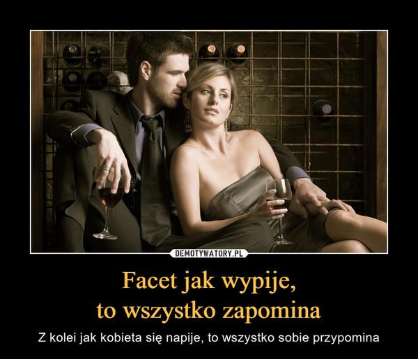 Facet jak wypije,to wszystko zapomina – Z kolei jak kobieta się napije, to wszystko sobie przypomina