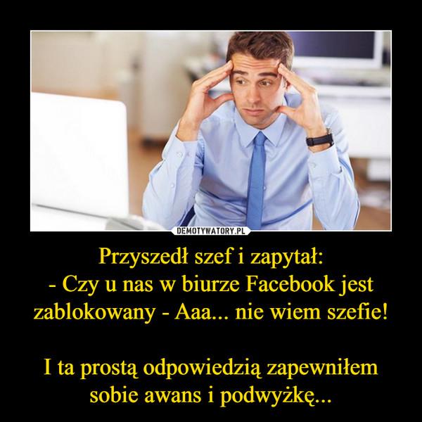 Przyszedł szef i zapytał:- Czy u nas w biurze Facebook jest zablokowany - Aaa... nie wiem szefie!I ta prostą odpowiedzią zapewniłem sobie awans i podwyżkę... –