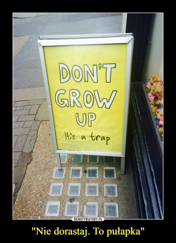 """""""Nie dorastaj. To pułapka"""" –  DON'T GROW UPIt's a trap"""