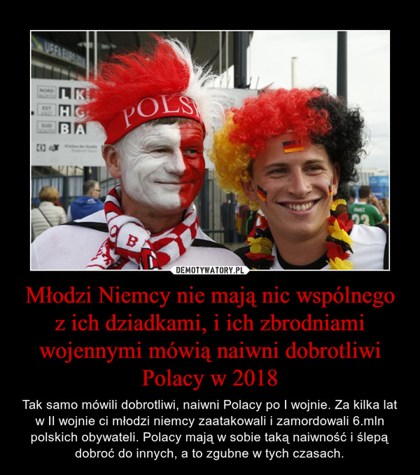 Młodzi Niemcy nie mają nic wspólnego z ich dziadkami, i ich zbrodniami wojennymi mówią naiwni dobrotliwi Polacy w 2018 – Tak samo mówili dobrotliwi, naiwni Polacy po I wojnie. Za kilka lat w II wojnie ci młodzi niemcy zaatakowali i zamordowali 6.mln polskich obywateli. Polacy mają w sobie taką naiwność i ślepą dobroć do innych, a to zgubne w tych czasach.