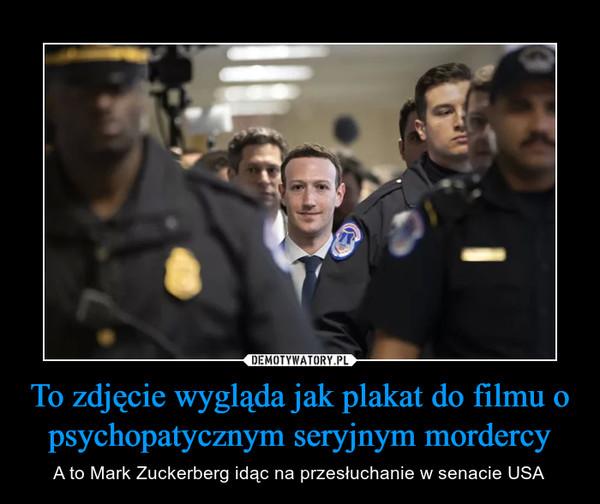 To zdjęcie wygląda jak plakat do filmu o psychopatycznym seryjnym mordercy – A to Mark Zuckerberg idąc na przesłuchanie w senacie USA