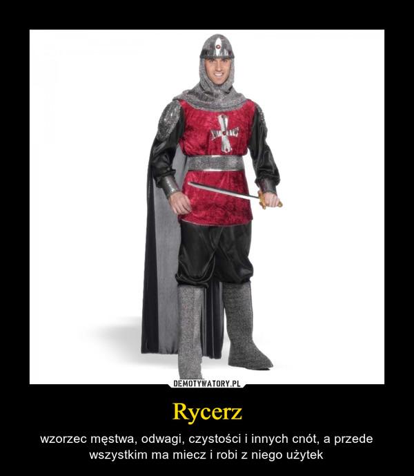 Rycerz – wzorzec męstwa, odwagi, czystości i innych cnót, a przede wszystkim ma miecz i robi z niego użytek