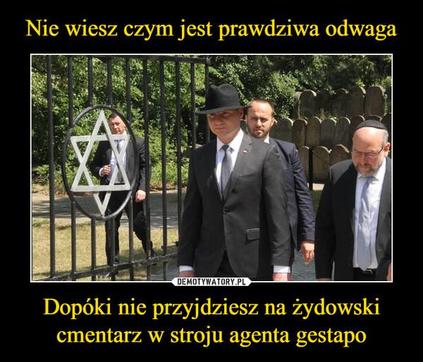 Dopóki nie przyjdziesz na żydowski cmentarz w stroju agenta gestapo –