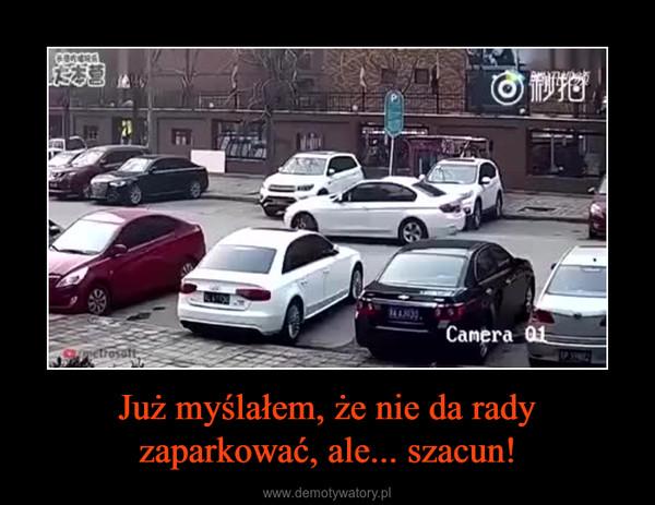 Już myślałem, że nie da rady zaparkować, ale... szacun! –