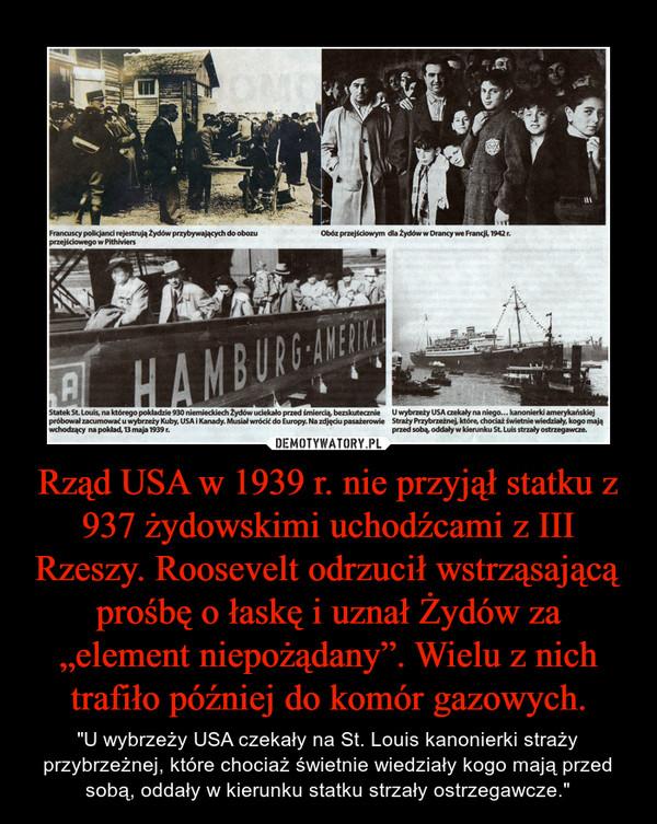 """Rząd USA w 1939 r. nie przyjął statku z 937 żydowskimi uchodźcami z III Rzeszy. Roosevelt odrzucił wstrząsającą prośbę o łaskę i uznał Żydów za """"element niepożądany"""". Wielu z nich trafiło później do komór gazowych. – """"U wybrzeży USA czekały na St. Louis kanonierki straży przybrzeżnej, które chociaż świetnie wiedziały kogo mają przed sobą, oddały w kierunku statku strzały ostrzegawcze."""""""