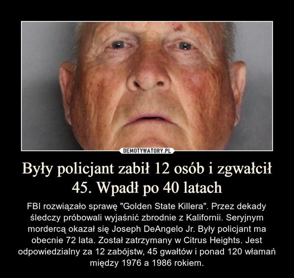 """Były policjant zabił 12 osób i zgwałcił 45. Wpadł po 40 latach – FBI rozwiązało sprawę """"Golden State Killera"""". Przez dekady śledczy próbowali wyjaśnić zbrodnie z Kalifornii. Seryjnym mordercą okazał się Joseph DeAngelo Jr. Były policjant ma obecnie 72 lata. Został zatrzymany w Citrus Heights. Jest odpowiedzialny za 12 zabójstw, 45 gwałtów i ponad 120 włamań między 1976 a 1986 rokiem."""