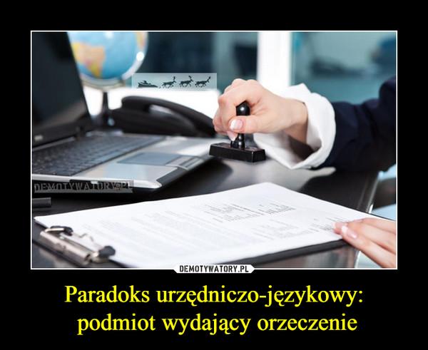 Paradoks urzędniczo-językowy: podmiot wydający orzeczenie –