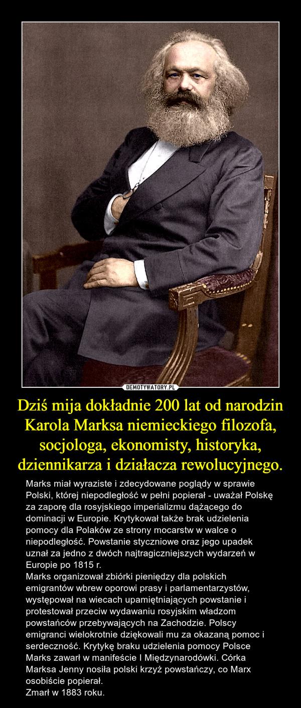 Dziś mija dokładnie 200 lat od narodzin Karola Marksa niemieckiego filozofa, socjologa, ekonomisty, historyka, dziennikarza i działacza rewolucyjnego. – Marks miał wyraziste i zdecydowane poglądy w sprawie Polski, której niepodległość w pełni popierał - uważał Polskę za zaporę dla rosyjskiego imperializmu dążącego do dominacji w Europie. Krytykował także brak udzielenia pomocy dla Polaków ze strony mocarstw w walce o niepodległość. Powstanie styczniowe oraz jego upadek uznał za jedno z dwóch najtragiczniejszych wydarzeń w Europie po 1815 r.  Marks organizował zbiórki pieniędzy dla polskich emigrantów wbrew oporowi prasy i parlamentarzystów, występował na wiecach upamiętniających powstanie i protestował przeciw wydawaniu rosyjskim władzom powstańców przebywających na Zachodzie. Polscy emigranci wielokrotnie dziękowali mu za okazaną pomoc i serdeczność. Krytykę braku udzielenia pomocy Polsce Marks zawarł w manifeście I Międzynarodówki. Córka Marksa Jenny nosiła polski krzyż powstańczy, co Marx osobiście popierał.Zmarł w 1883 roku.