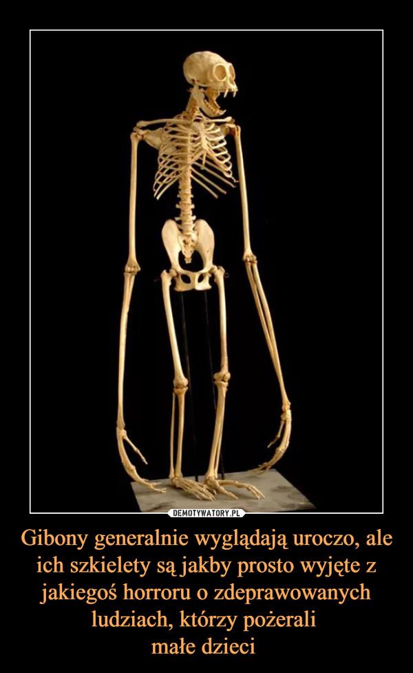 Gibony generalnie wyglądają uroczo, ale ich szkielety są jakby prosto wyjęte z jakiegoś horroru o zdeprawowanych ludziach, którzy pożerali małe dzieci  –