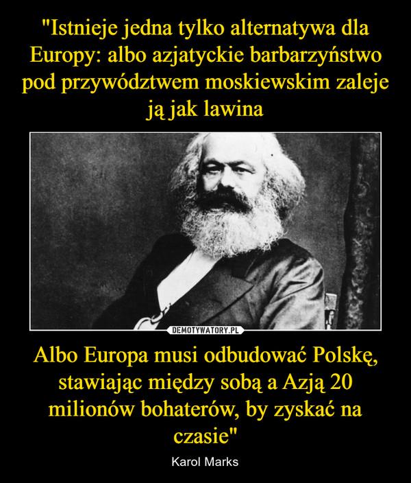 """Albo Europa musi odbudować Polskę, stawiając między sobą a Azją 20 milionów bohaterów, by zyskać na czasie"""" – Karol Marks"""
