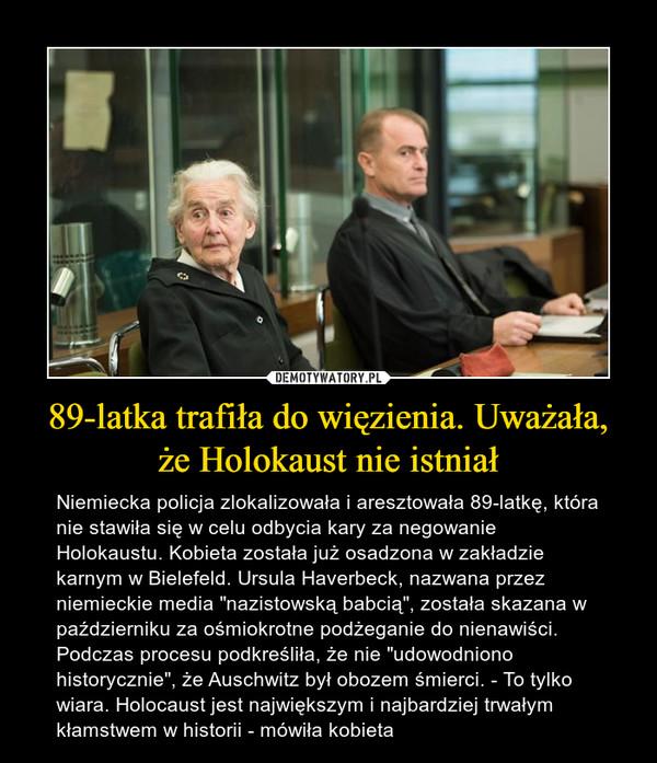 """89-latka trafiła do więzienia. Uważała, że Holokaust nie istniał – Niemiecka policja zlokalizowała i aresztowała 89-latkę, która nie stawiła się w celu odbycia kary za negowanie Holokaustu. Kobieta została już osadzona w zakładzie karnym w Bielefeld. Ursula Haverbeck, nazwana przez niemieckie media """"nazistowską babcią"""", została skazana w październiku za ośmiokrotne podżeganie do nienawiści. Podczas procesu podkreśliła, że nie """"udowodniono historycznie"""", że Auschwitz był obozem śmierci. - To tylko wiara. Holocaust jest największym i najbardziej trwałym kłamstwem w historii - mówiła kobieta"""