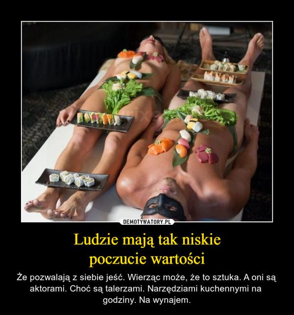 Ludzie mają tak niskiepoczucie wartości – Że pozwalają z siebie jeść. Wierząc może, że to sztuka. A oni są aktorami. Choć są talerzami. Narzędziami kuchennymi na  godziny. Na wynajem.