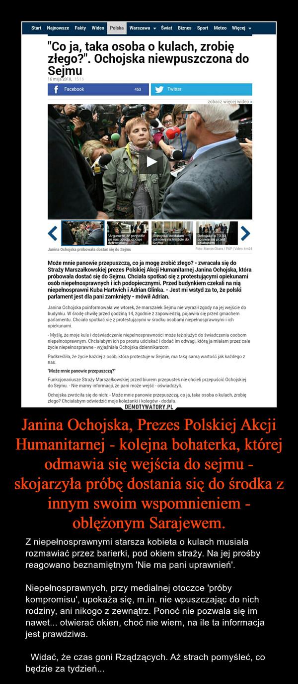 Janina Ochojska, Prezes Polskiej Akcji Humanitarnej - kolejna bohaterka, której odmawia się wejścia do sejmu - skojarzyła próbę dostania się do środka z innym swoim wspomnieniem - oblężonym Sarajewem. – Z niepełnosprawnymi starsza kobieta o kulach musiała rozmawiać przez barierki, pod okiem straży. Na jej prośby reagowano beznamiętnym 'Nie ma pani uprawnień'.Niepełnosprawnych, przy medialnej otoczce 'próby kompromisu', upokaża się, m.in. nie wpuszczając do nich rodziny, ani nikogo z zewnątrz. Ponoć nie pozwala się im nawet... otwierać okien, choć nie wiem, na ile ta informacja jest prawdziwa.   Widać, że czas goni Rządzących. Aż strach pomyśleć, co będzie za tydzień...