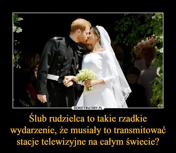 Ślub rudzielca to takie rzadkie wydarzenie, że musiały to transmitować stacje telewizyjne na całym świecie? –
