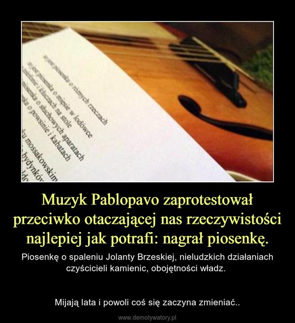 Muzyk Pablopavo zaprotestował przeciwko otaczającej nas rzeczywistości najlepiej jak potrafi: nagrał piosenkę. – Piosenkę o spaleniu Jolanty Brzeskiej, nieludzkich działaniach czyścicieli kamienic, obojętności władz. Mijają lata i powoli coś się zaczyna zmieniać..