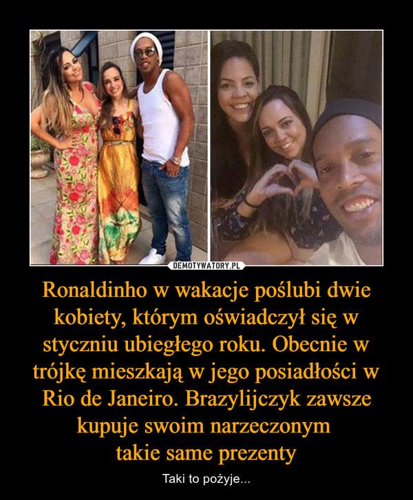 Ronaldinho w wakacje poślubi dwie kobiety, którym oświadczył się w styczniu ubiegłego roku. Obecnie w trójkę mieszkają w jego posiadłości w Rio de Janeiro. Brazylijczyk zawsze kupuje swoim narzeczonym takie same prezenty – Taki to pożyje...