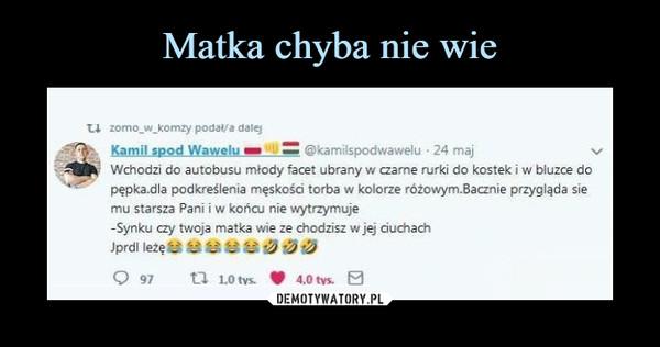 –  ti zomo w komzy podal/a daleyKamil spod Wawelu @kamilspodwawelu 24 majWchodzi do autobusu młody facet ubrany w czarne rurki do kostek i w bluzce dopepka.dla podkreślenia męskości torba w kolorze różowym.Bacznie przygląda siemu starsza Pani i w końcu nie wytrzymujeSynku czy twoja matka wie ze chodzisz w jej ciuchach