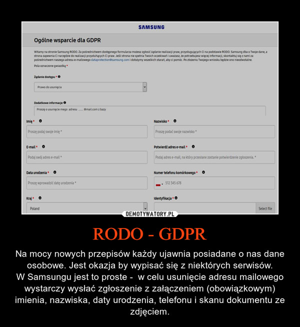 RODO - GDPR – Na mocy nowych przepisów każdy ujawnia posiadane o nas dane osobowe. Jest okazja by wypisać się z niektórych serwisów.W Samsungu jest to proste -  w celu usunięcie adresu mailowego wystarczy wysłać zgłoszenie z załączeniem (obowiązkowym) imienia, nazwiska, daty urodzenia, telefonu i skanu dokumentu ze zdjęciem.