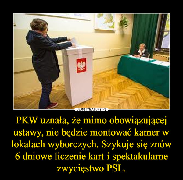 PKW uznała, że mimo obowiązującej ustawy, nie będzie montować kamer w lokalach wyborczych. Szykuje się znów 6 dniowe liczenie kart i spektakularne zwycięstwo PSL. –